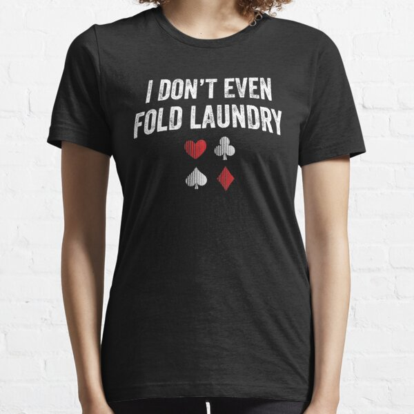 I don't even fold laundry - funny poker Essential T-Shirt
