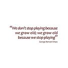 GB Shaw - Grow old because we stop playing... (Amazing Sayings) by gshapley