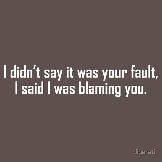 TShirtGifter presents: I didnt say it was your fault, I said I was blaming you.