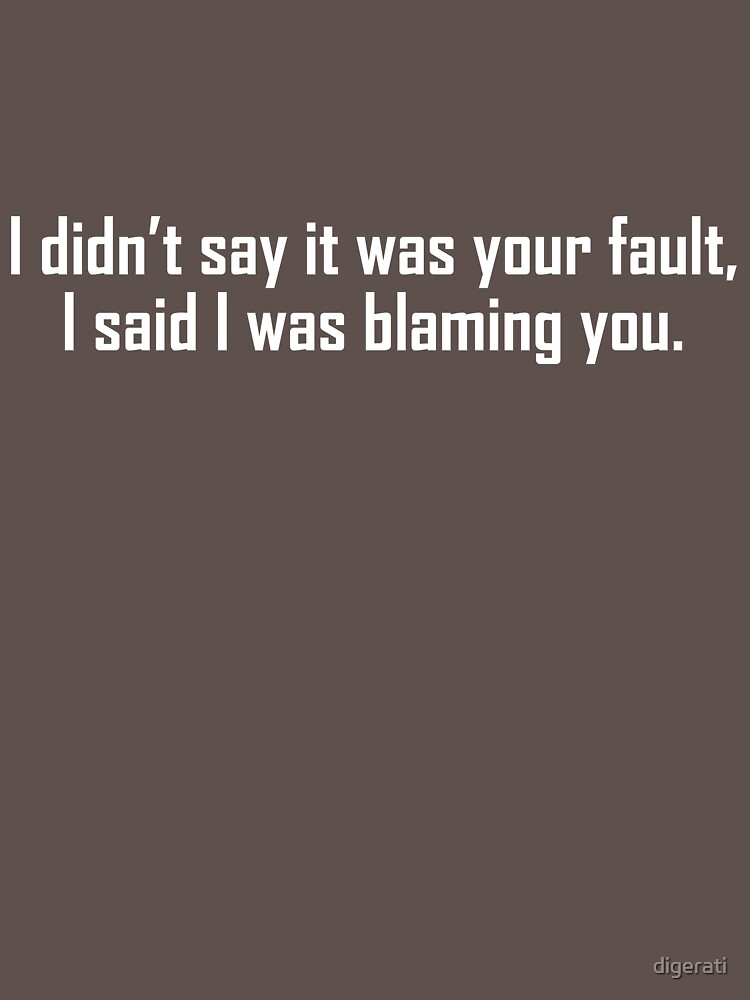 I didn't say it was your fault, I said I was blaming you. by digerati