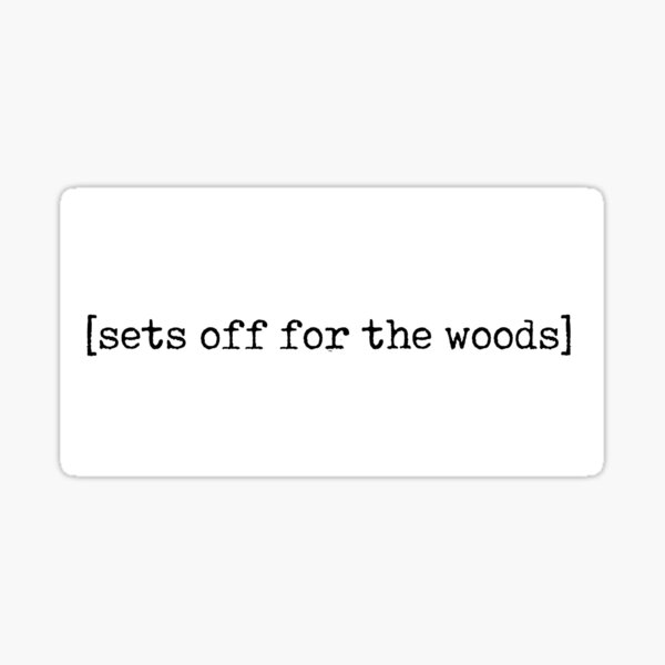 [sets off for the woods] - into the woods Sticker