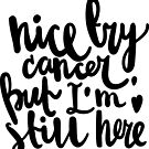Nice try, cancer. But I'm still here / Cancer Collection by likorbut