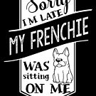 Sorry I'm Late My French Bulldog Was Sitting On Me by ilovepaws