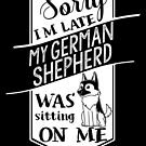 Sorry I'm Late My German Shepherd Was Sitting On Me by ilovepaws
