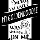 Sorry I'm Late My Goldendoodle Was Sitting On Me by ilovepaws