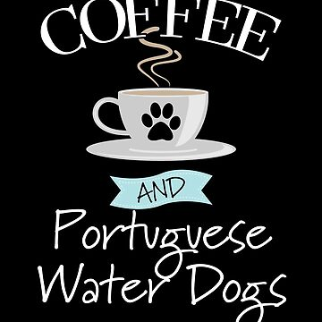 Portuguese Water Dog Design - Coffee And Portuguese Water Dogs by kudostees