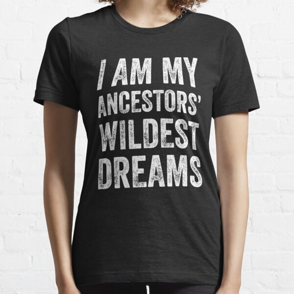 I am my ancestors wildest dreams Essential T-Shirt
