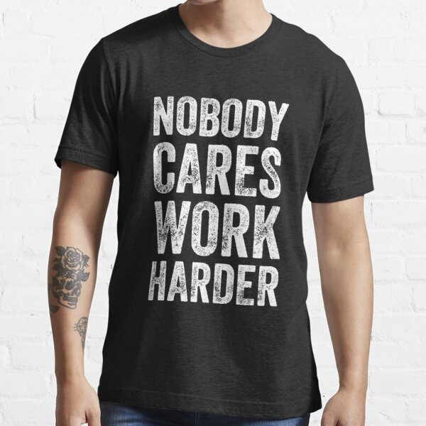 Nobody cares work harder - Funny entrepreneur Essential T-Shirt