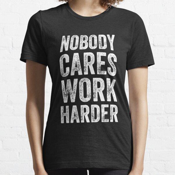 Nobody cares work harder - Funny entrepreneur Essential T-Shirt