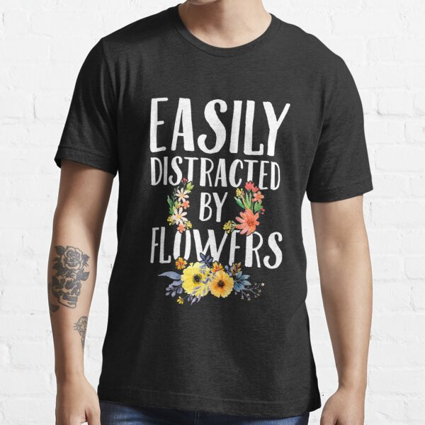 Easily distracted by flowers - Gardening Essential T-Shirt