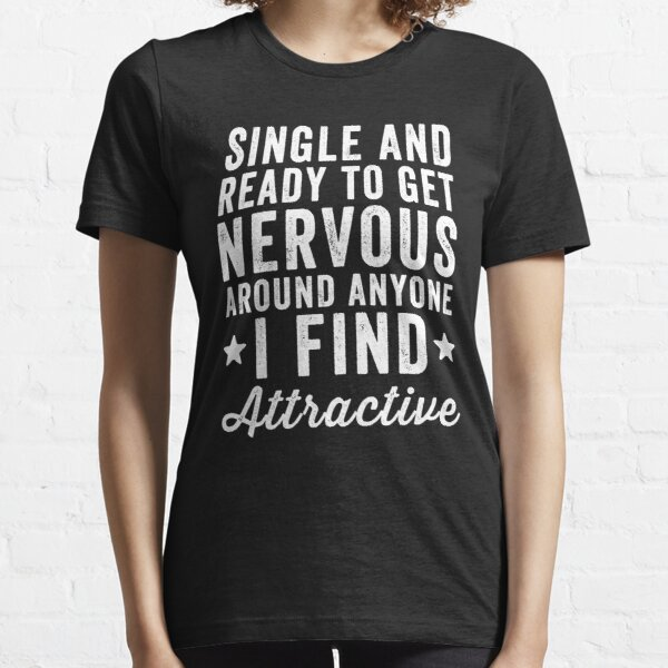 Single and ready to get nervous around anyone I find attractive - Funny Single person Essential T-Shirt