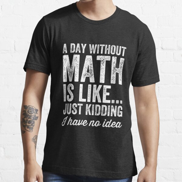 A day without math is like just kidding I have no idea - Math teacher Essential T-Shirt