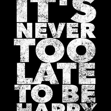 It's never too late to be happy - Inspirational Motivational Quote - Motivate Saying by BullQuacky