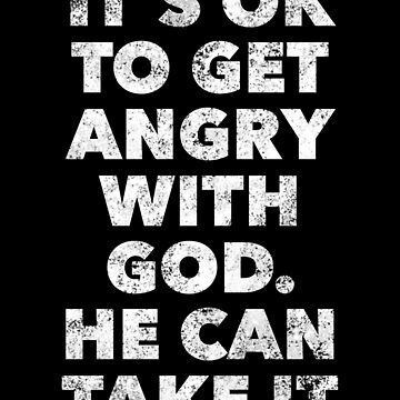 It's Ok To Get Angry with God. He Can Take It - Christian Faith Quote Saying by BullQuacky