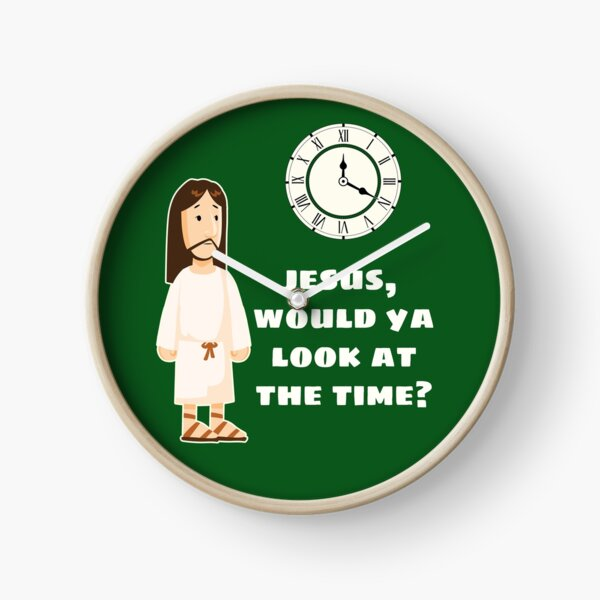 Jesus, would ya look at the time? Clock