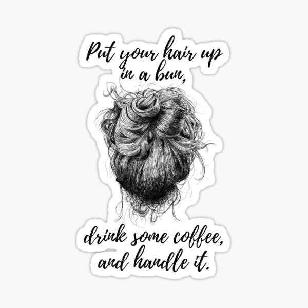 Put your hair up in a bun, drink some coffee, and handle it Sticker