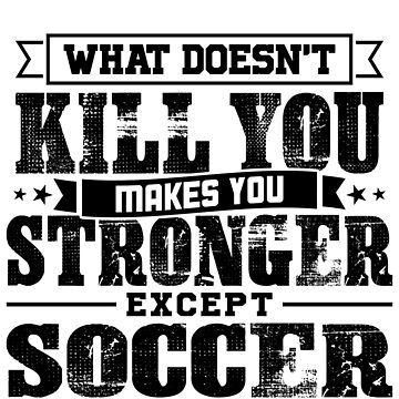 What Doesn't Kill Makes You Stronger Except Soccer Practice Player Coach Gift by orangepieces
