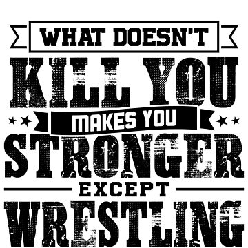 What Doesn't Kill Makes You Stronger Except Wrestling Practice Player Coach Gift by orangepieces