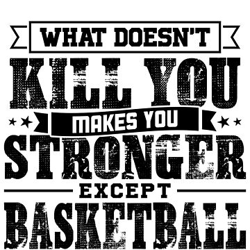 What Doesn't Kill Makes You Stronger Except Basketball Practice Player Coach Gift by orangepieces