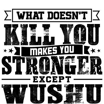 What Doesn't Kill Makes You Stronger Except Wushu Practice Player Coach Gift by orangepieces