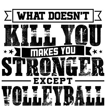 What Doesn't Kill Makes You Stronger Except Volleyball Practice Player Coach Gift by orangepieces