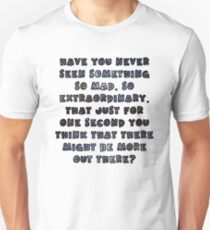 Have you never seen something so mad, so extraordinary, that just for one second you think that there might be more out there? T-Shirt