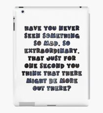 Have you never seen something so mad, so extraordinary, that just for one second you think that there might be more out there? iPad Case/Skin