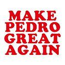 Make Pedro Great Again by electrovista