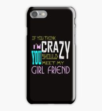 if you think i'm crazy, you should meet my girlfriend iPhone Case/Skin