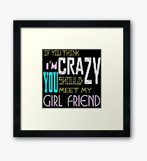 if you think i'm crazy, you should meet my girlfriend Framed Print