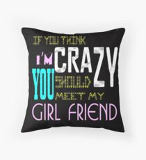 if you think i'm crazy, you should meet my girlfriend Throw Pillow