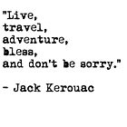 """""""Live, travel, adventure, bless, and don't be sorry."""" Jack Kerouac by River-Pond"""