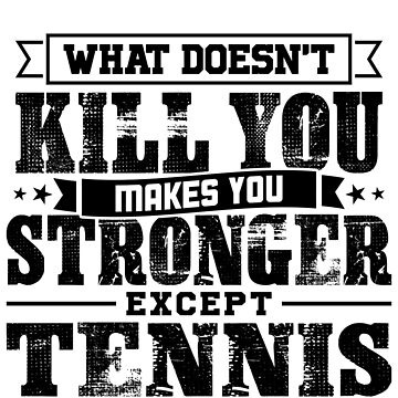 What Doesn't Kill Makes You Stronger Except Tennis Practice Player Coach Gift by orangepieces