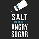 Salt Is Just Angry Sugar by zoljo