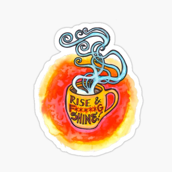 Rise and *&^@ing Shine!!! Sticker