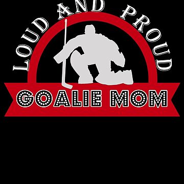 Hockey Goalie Moms Are Loud and Proud by perfectpresents