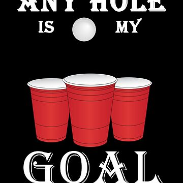 Funny Any Hole Is My Goal Frat Beer Pong by perfectpresents
