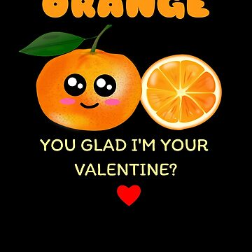 Orange You Glad I'm Your Valentine Cute Orange Pun by DogBoo