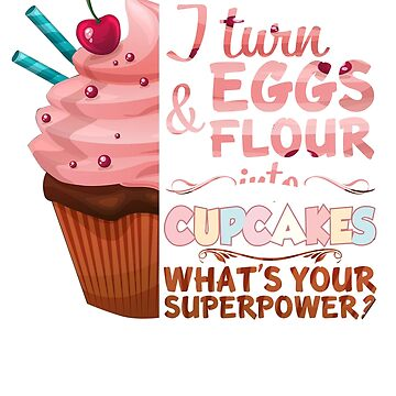 I Turn Eggs And Flour Into Cupcakes Funny Baking Shirt by liuxy071195