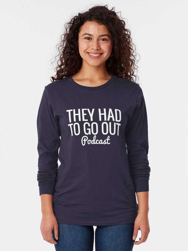 Alternate view of They Had To Go Out Podcast Long Sleeve T-Shirt
