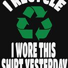 I Recycle. I wore this shirt yesterday by grissou