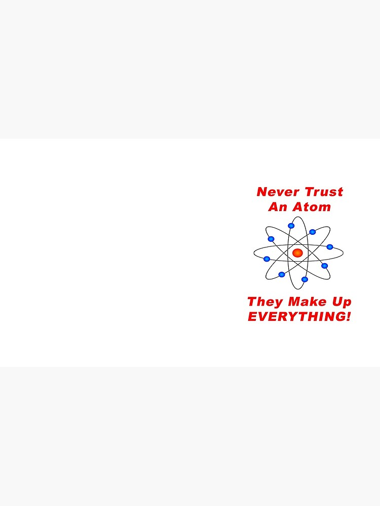 Never Trust An Atom - They Make Up EVERYTHING! by BWBConcepts