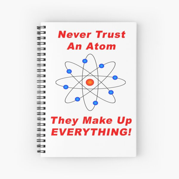 Never Trust An Atom - They Make Up EVERYTHING! Spiral Notebook