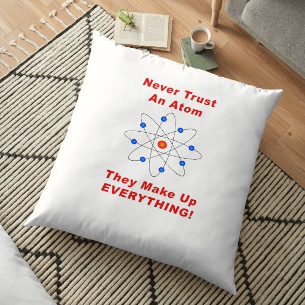 Never Trust An Atom - They Make Up EVERYTHING! Floor Pillow
