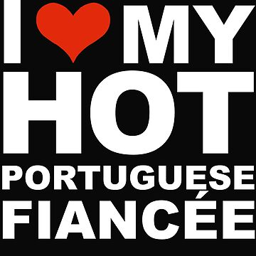 I Love my hot Portuguese Fiancee Engaged Engagement Portugal by losttribe