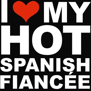 I Love my hot Spanish Fiancee Engaged Engagement Spain by losttribe