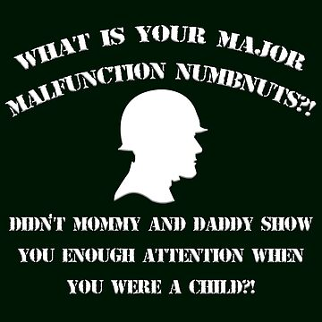What is Your Major Malfunction Numbnuts?! by Mark5ky