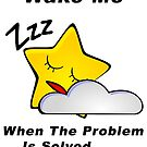 Wake Me - When The Problem Is Solved...... by BWBConcepts
