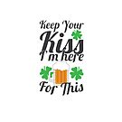 Irish St Patrick Beer Drinker Keep Your Kiss I'm Here For This by Gina Kellerup