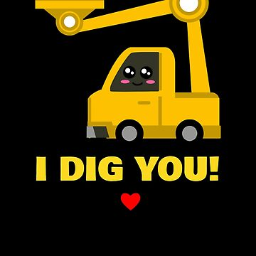 I Dig You Cute Backhoe Pun by DogBoo